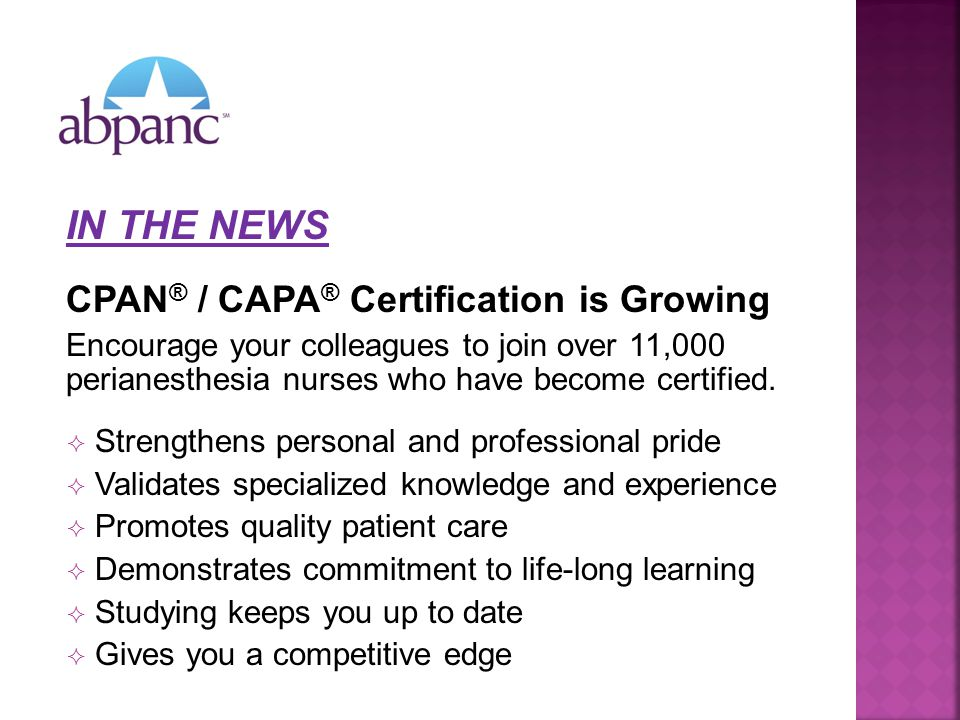 IN THE NEWS CPAN ® / CAPA ® Certification is Growing Encourage your colleagues to join over 11,000 perianesthesia nurses who have become certified.