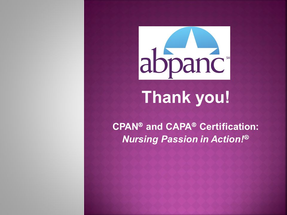 Thank you! CPAN ® and CAPA ® Certification: Nursing Passion in Action! ®