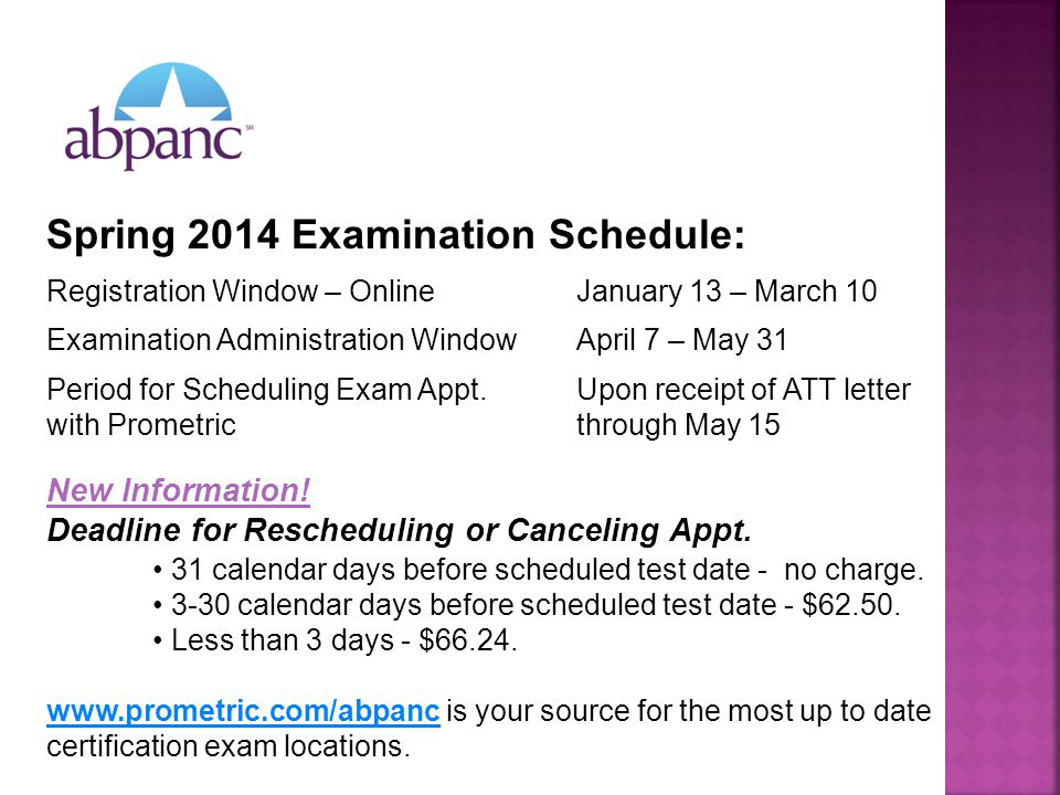 Spring 2014 Examination Schedule: Registration Window – OnlineJanuary 13 – March 10 Examination Administration WindowApril 7 – May 31 Period for Scheduling Exam Appt.Upon receipt of ATT letter with Prometric through May 15 New Information.