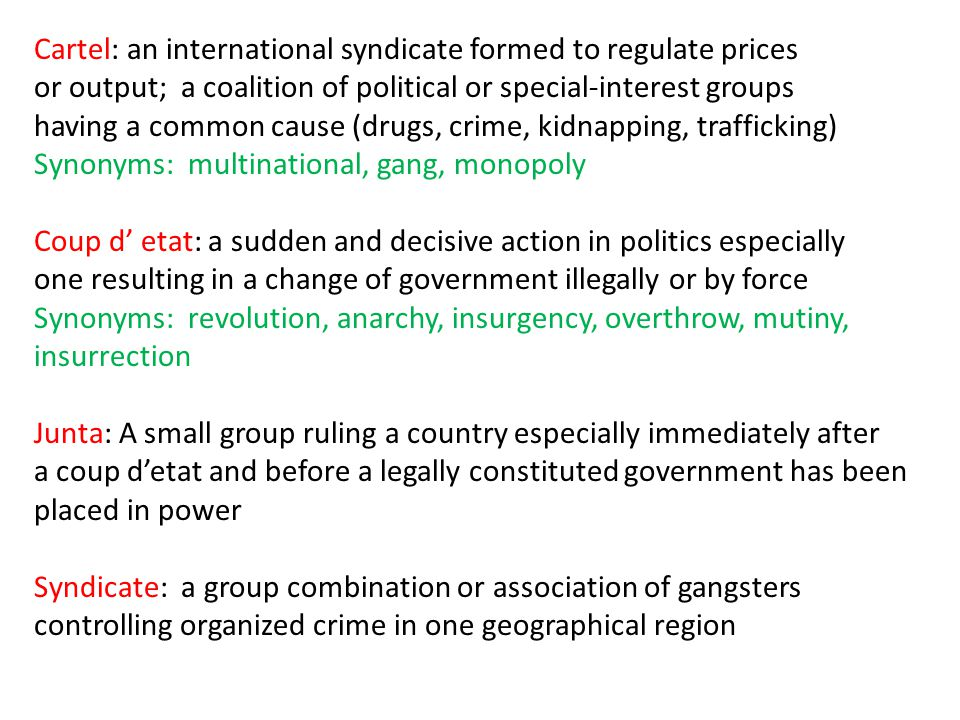 Cartel: an international syndicate formed to regulate prices or output; a coalition of political or special-interest groups having a common cause (drugs, crime, kidnapping, trafficking) Synonyms: multinational, gang, monopoly Coup d etat: a sudden and decisive action in politics especially one resulting in a change of government illegally or by force Synonyms: revolution, anarchy, insurgency, overthrow, mutiny, insurrection Junta: A small group ruling a country especially immediately after a coup detat and before a legally constituted government has been placed in power Syndicate: a group combination or association of gangsters controlling organized crime in one geographical region
