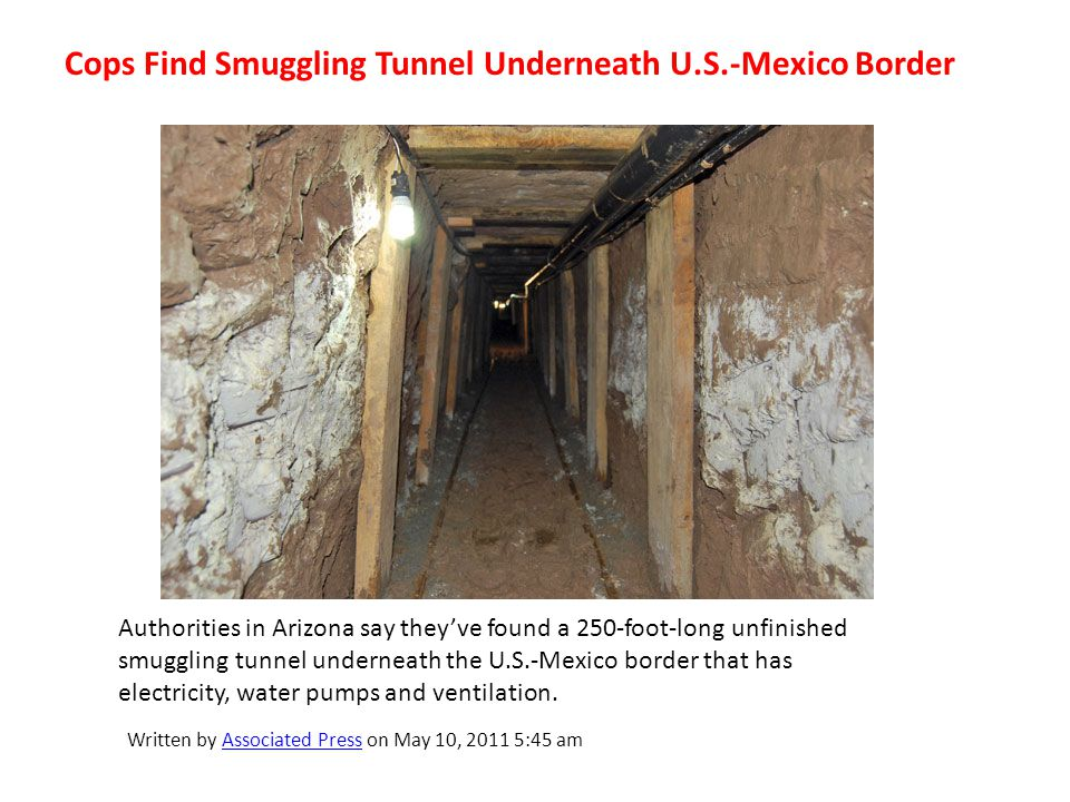 Cops Find Smuggling Tunnel Underneath U.S.-Mexico Border Authorities in Arizona say theyve found a 250-foot-long unfinished smuggling tunnel underneath the U.S.-Mexico border that has electricity, water pumps and ventilation.