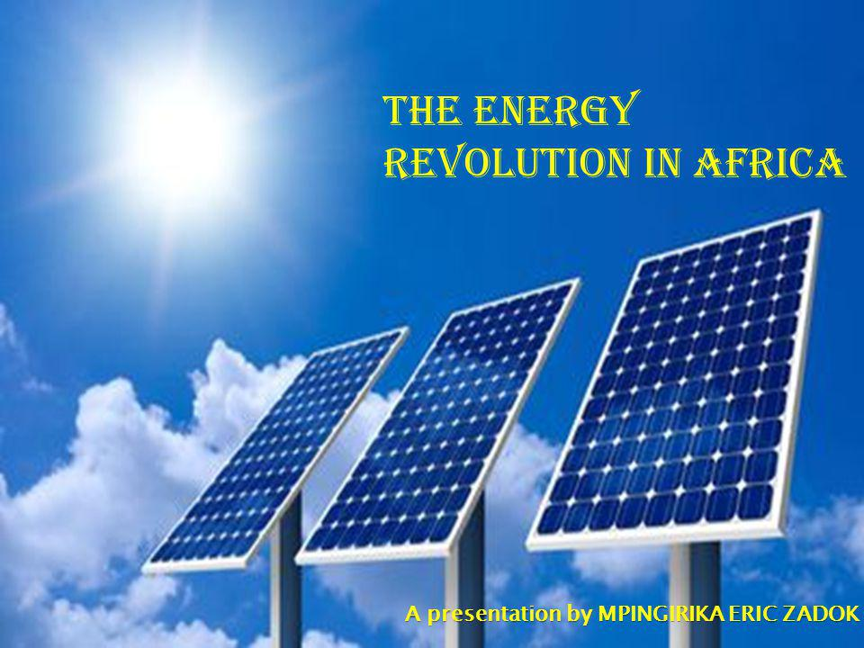 THE ENERGY REVOLUTION IN AFRICA A presentation by MPINGIRIKA ERIC ZADOK