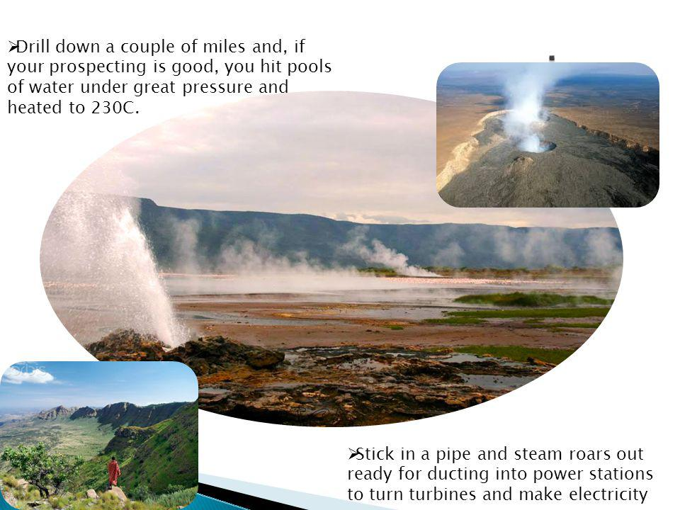 Drill down a couple of miles and, if your prospecting is good, you hit pools of water under great pressure and heated to 230C.