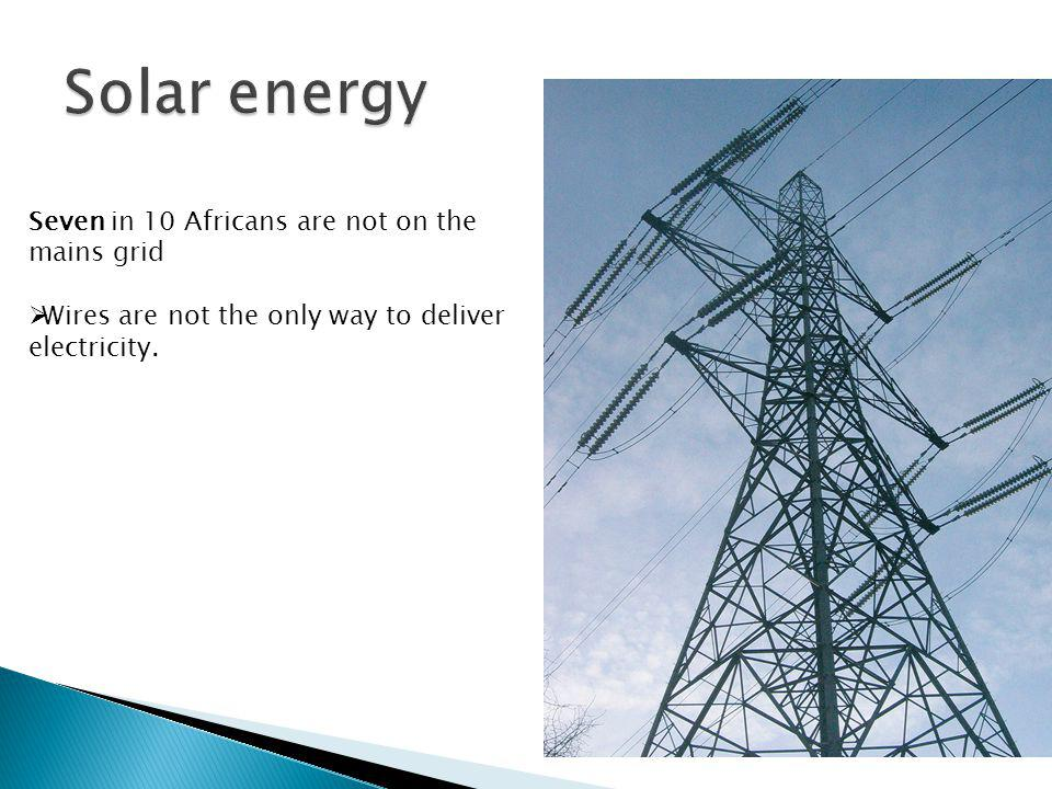 Seven in 10 Africans are not on the mains grid Wires are not the only way to deliver electricity.