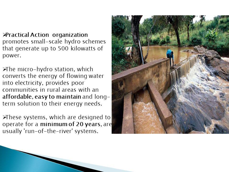 Practical Action organization promotes small-scale hydro schemes that generate up to 500 kilowatts of power. The micro-hydro station, which converts t