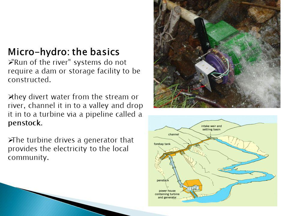 Micro-hydro: the basics Run of the river systems do not require a dam or storage facility to be constructed.