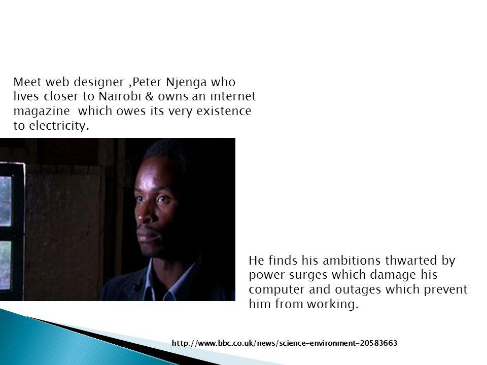 Meet web designer,Peter Njenga who lives closer to Nairobi & owns an internet magazine which owes its very existence to electricity.