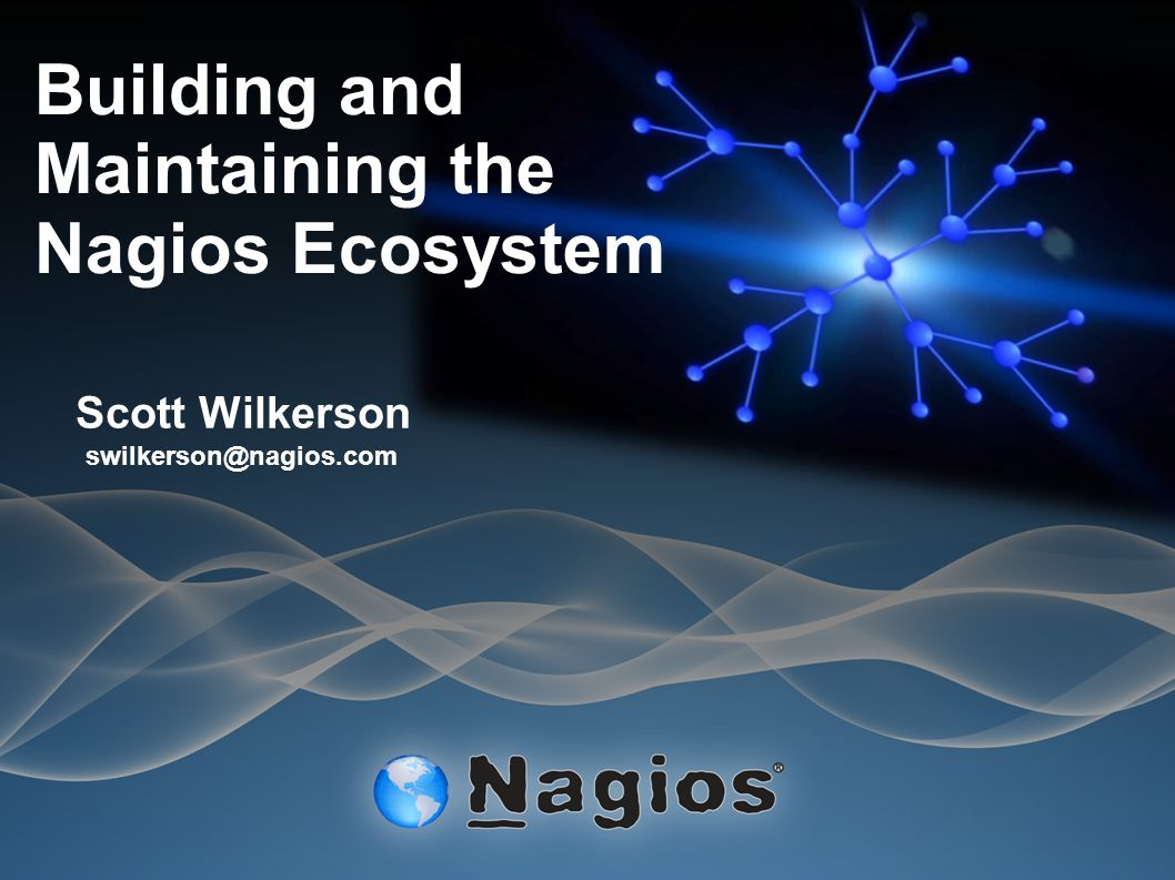 Building and Maintaining the Nagios Ecosystem Scott Wilkerson swilkerson@nagios.com