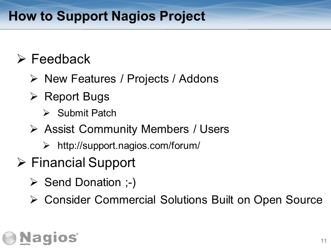 11 How to Support Nagios Project Feedback New Features / Projects / Addons Report Bugs Submit Patch Assist Community Members / Users http://support.na