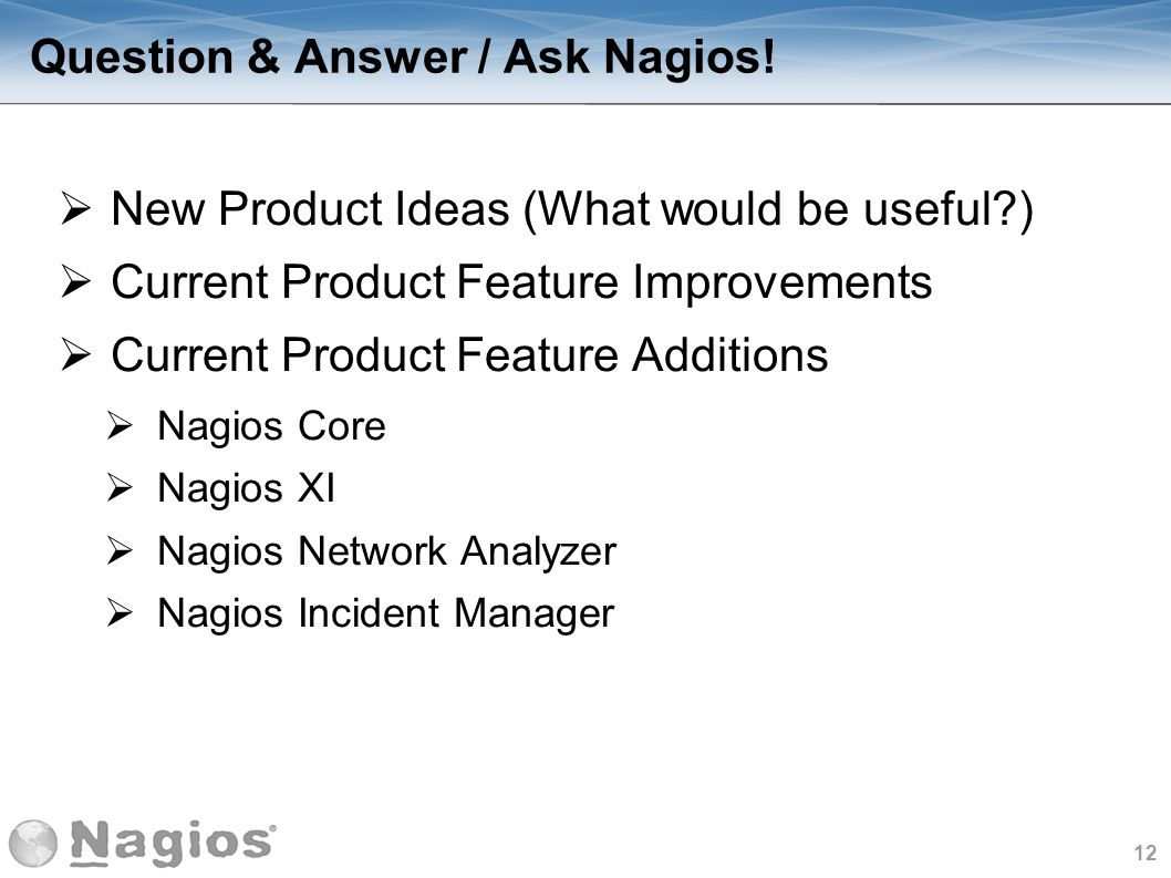 12 Question & Answer / Ask Nagios! New Product Ideas (What would be useful?) Current Product Feature Improvements Current Product Feature Additions Na