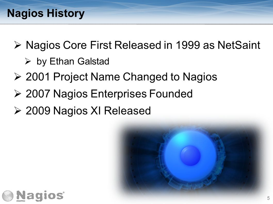 5 Nagios History Nagios Core First Released in 1999 as NetSaint by Ethan Galstad 2001 Project Name Changed to Nagios 2007 Nagios Enterprises Founded 2
