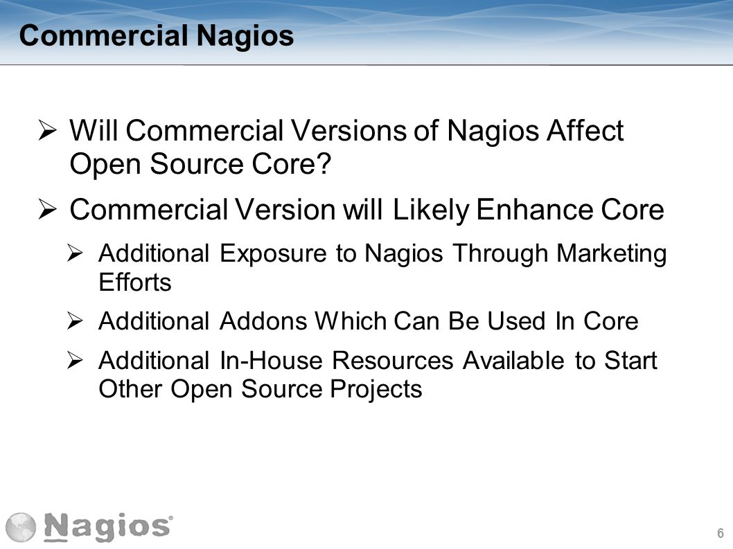 7 Nagios News Nagios Core 4 Released - 9/20/2013 700% Performance Increase Over Nagios 3 Core Workers Remove Disk I/O Bottleneck Possibility to Distribute Load to External Workers Query Handler – Simple Interface to communicate with Nagios Core Coming Soon.