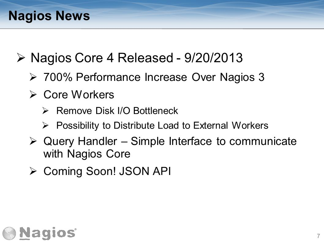7 Nagios News Nagios Core 4 Released - 9/20/2013 700% Performance Increase Over Nagios 3 Core Workers Remove Disk I/O Bottleneck Possibility to Distri