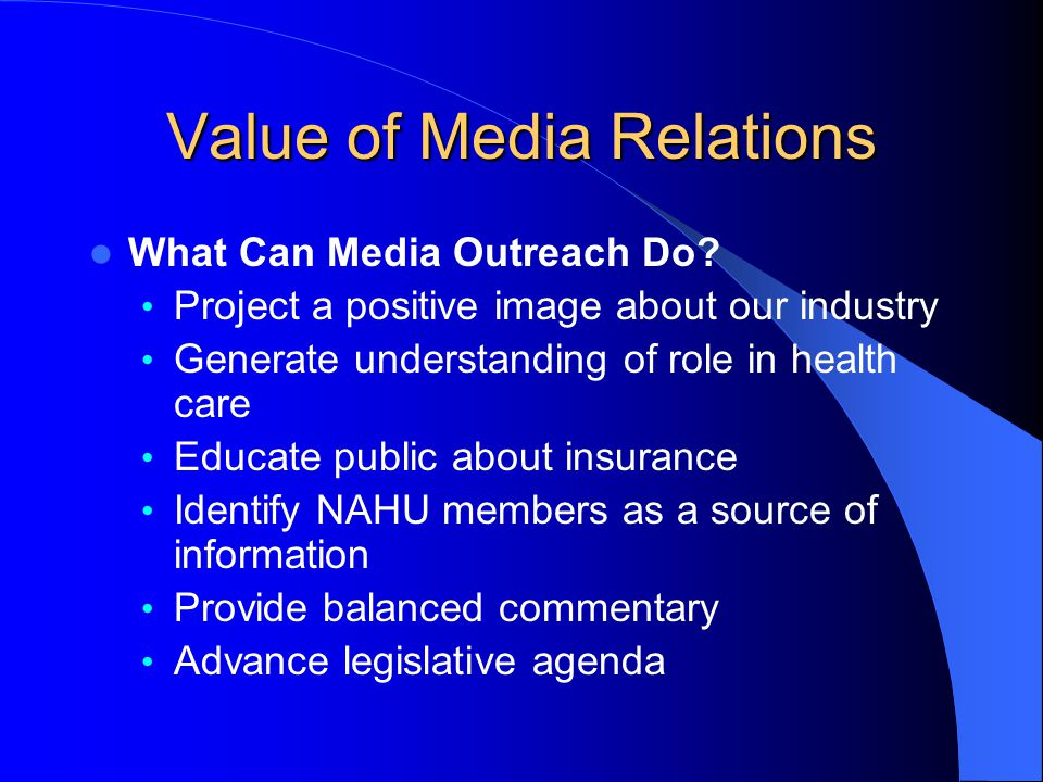 Value of Media Relations What Can Media Outreach Do? Project a positive image about our industry Generate understanding of role in health care Educate