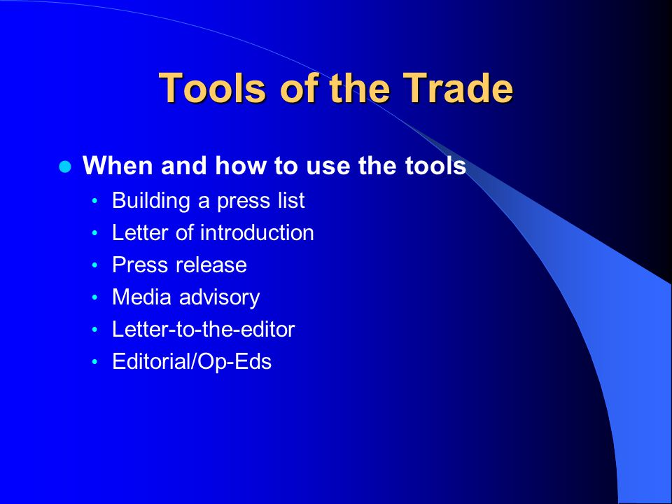 Tools of the Trade When and how to use the tools Building a press list Letter of introduction Press release Media advisory Letter-to-the-editor Editor
