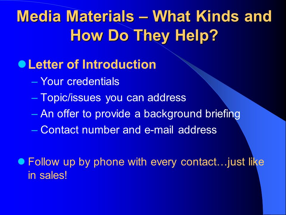 Media Materials – What Kinds and How Do They Help? Letter of Introduction –Your credentials –Topic/issues you can address –An offer to provide a backg