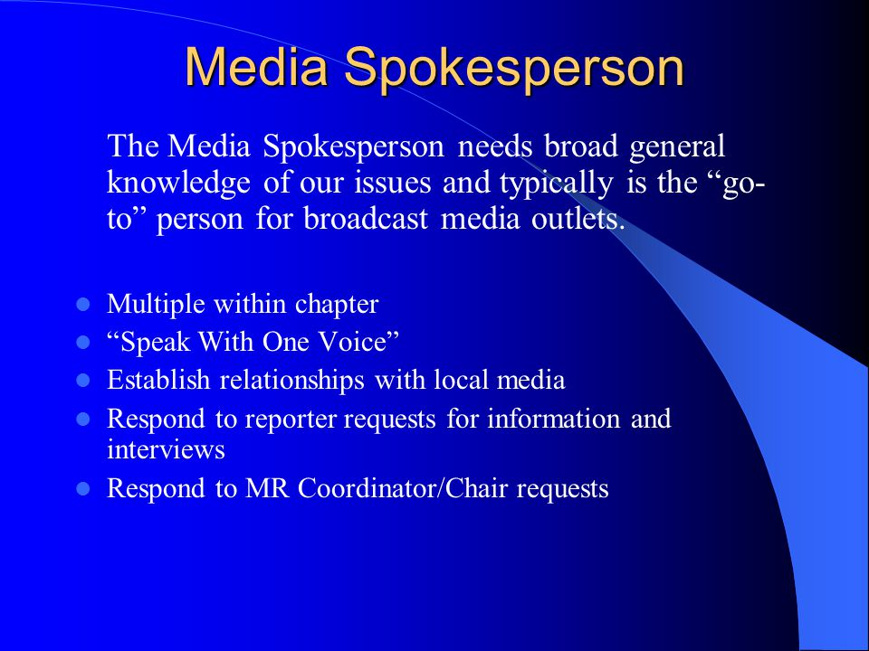Media Spokesperson The Media Spokesperson needs broad general knowledge of our issues and typically is the go- to person for broadcast media outlets.