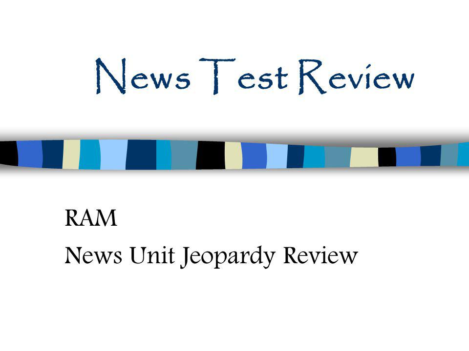 News Test Review RAM News Unit Jeopardy Review