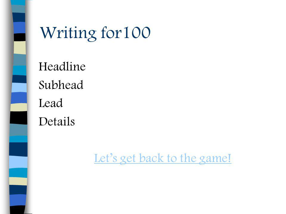 Writing for100 Headline Subhead Lead Details Lets get back to the game!