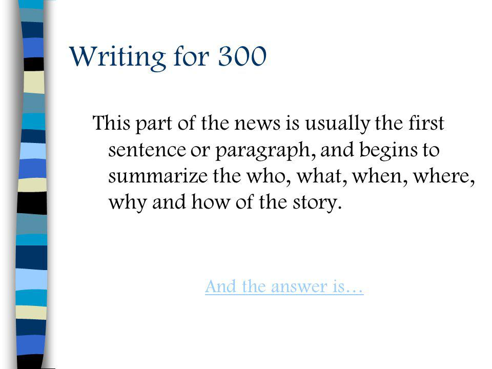Writing for 300 This part of the news is usually the first sentence or paragraph, and begins to summarize the who, what, when, where, why and how of the story.