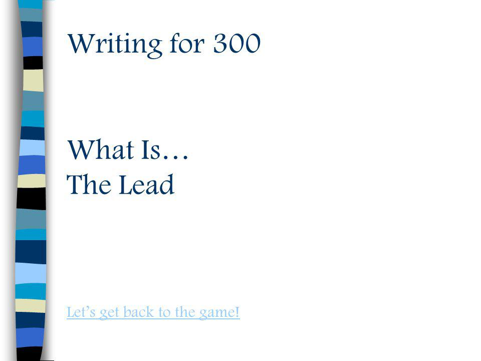 Writing for 300 What Is… The Lead Lets get back to the game!