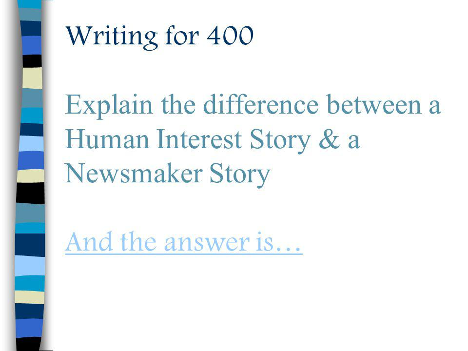 Writing for 400 Explain the difference between a Human Interest Story & a Newsmaker Story And the answer is… And the answer is…