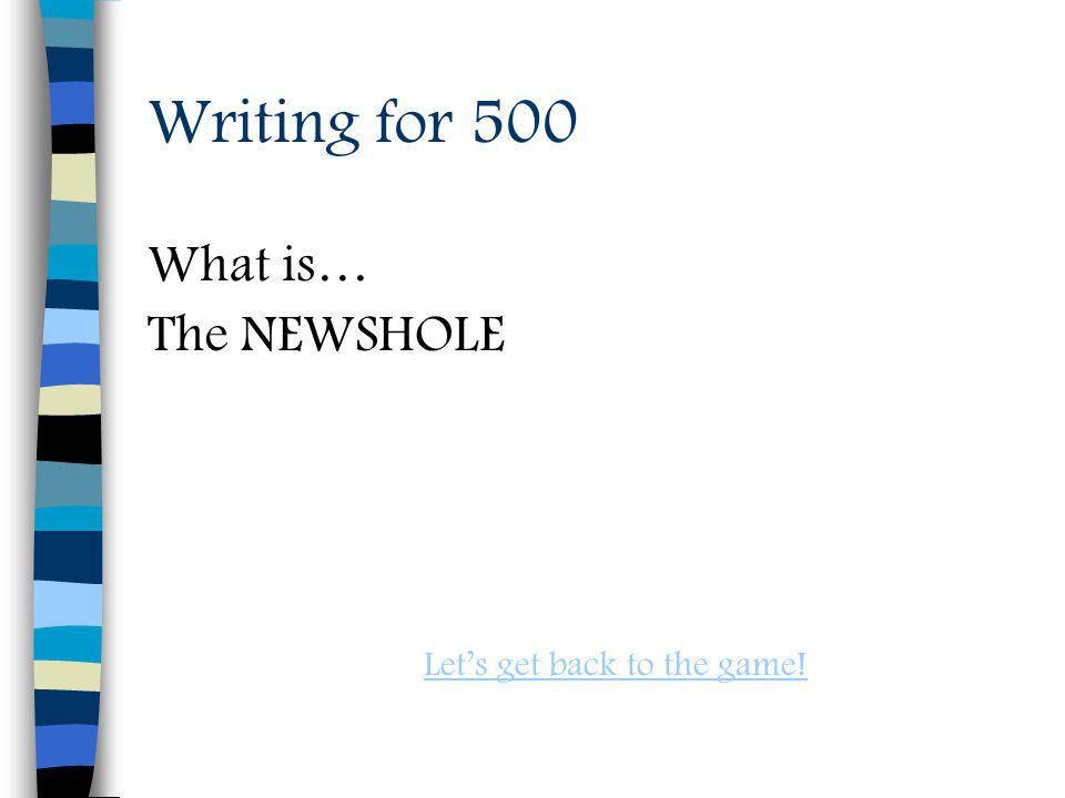 Writing for 500 What is… The NEWSHOLE Lets get back to the game!