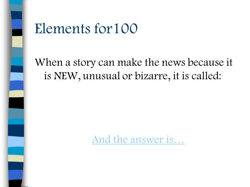 Elements for100 When a story can make the news because it is NEW, unusual or bizarre, it is called: And the answer is…