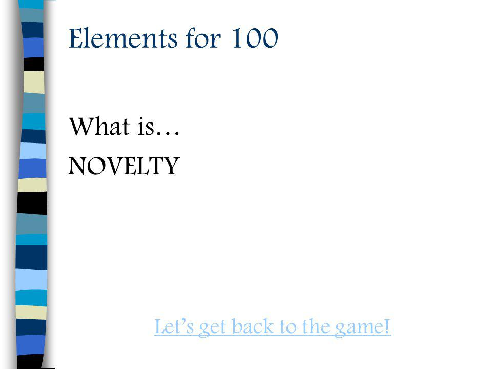 Elements for 100 What is… NOVELTY Lets get back to the game!