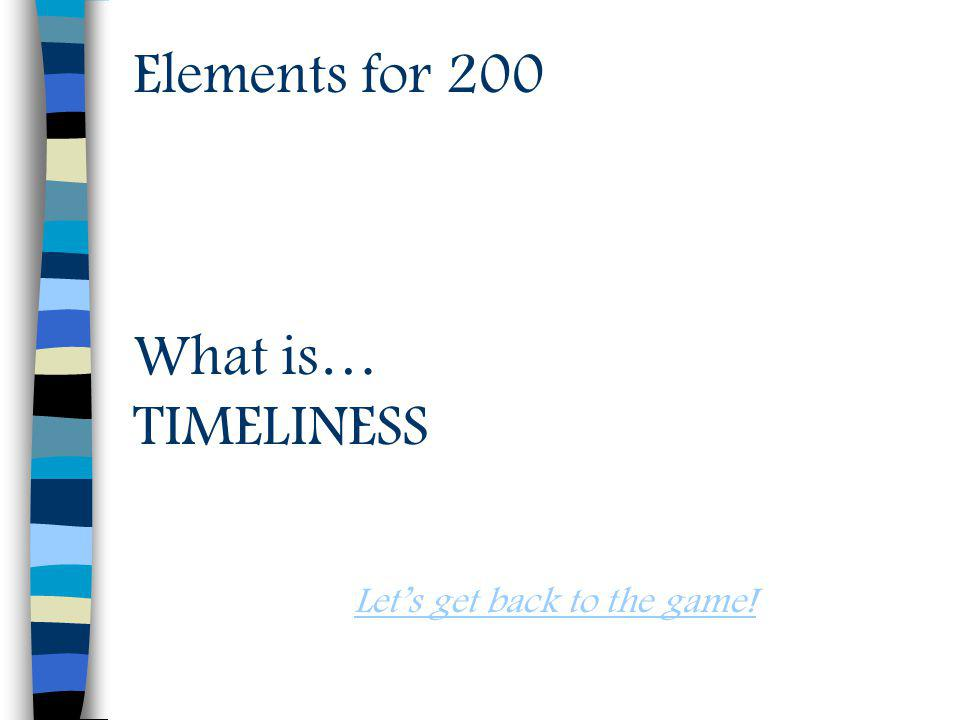 Elements for 200 What is… TIMELINESS Lets get back to the game!