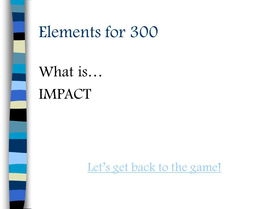 Elements for 300 What is… IMPACT Lets get back to the game!