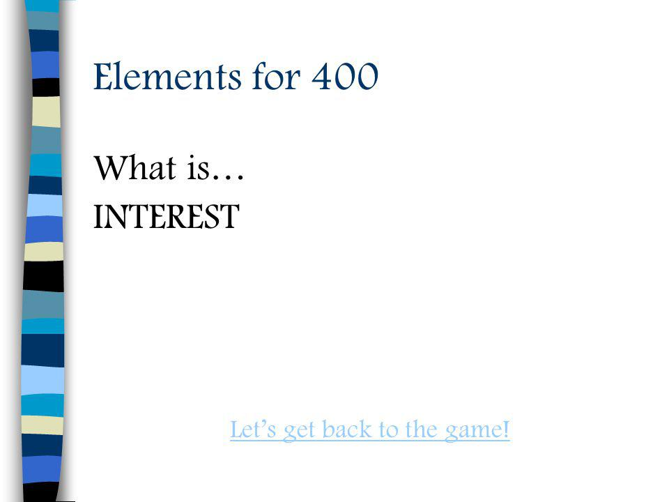 Elements for 400 What is… INTEREST Lets get back to the game!