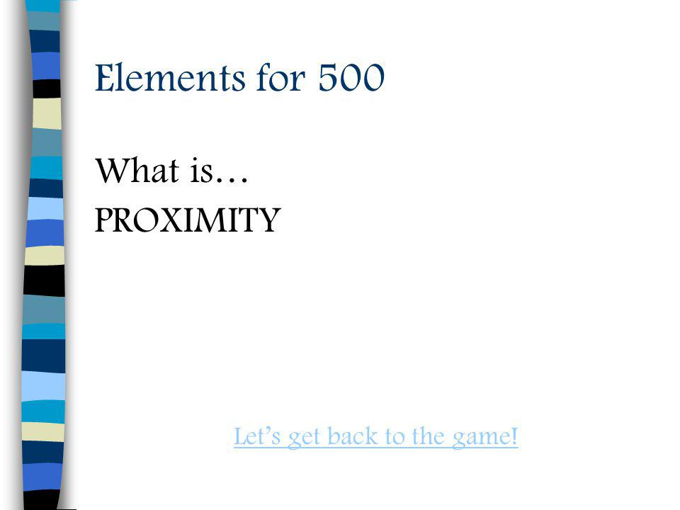 Elements for 500 What is… PROXIMITY Lets get back to the game!