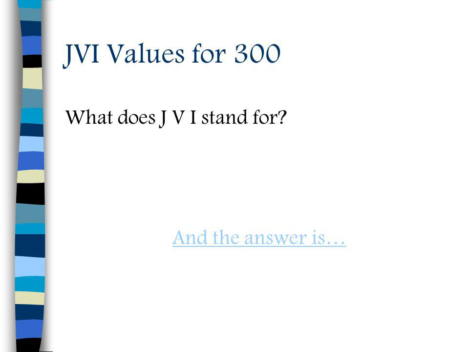 JVI Values for 300 What does J V I stand for And the answer is…