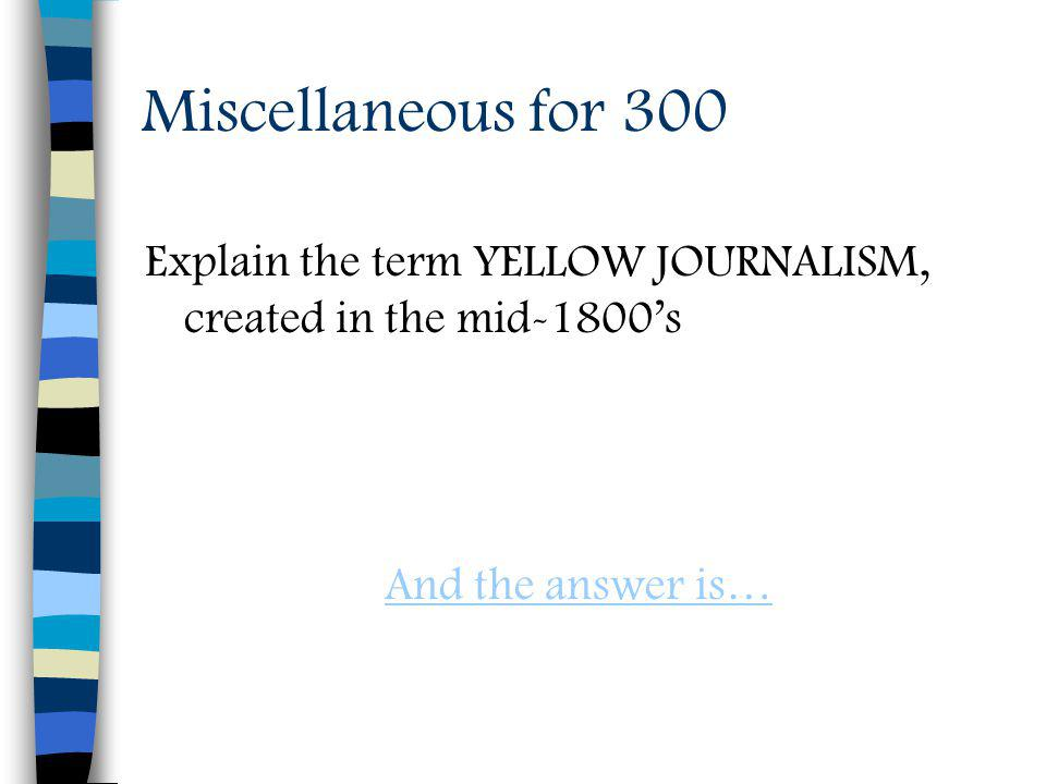 Miscellaneous for 300 Explain the term YELLOW JOURNALISM, created in the mid-1800s And the answer is…