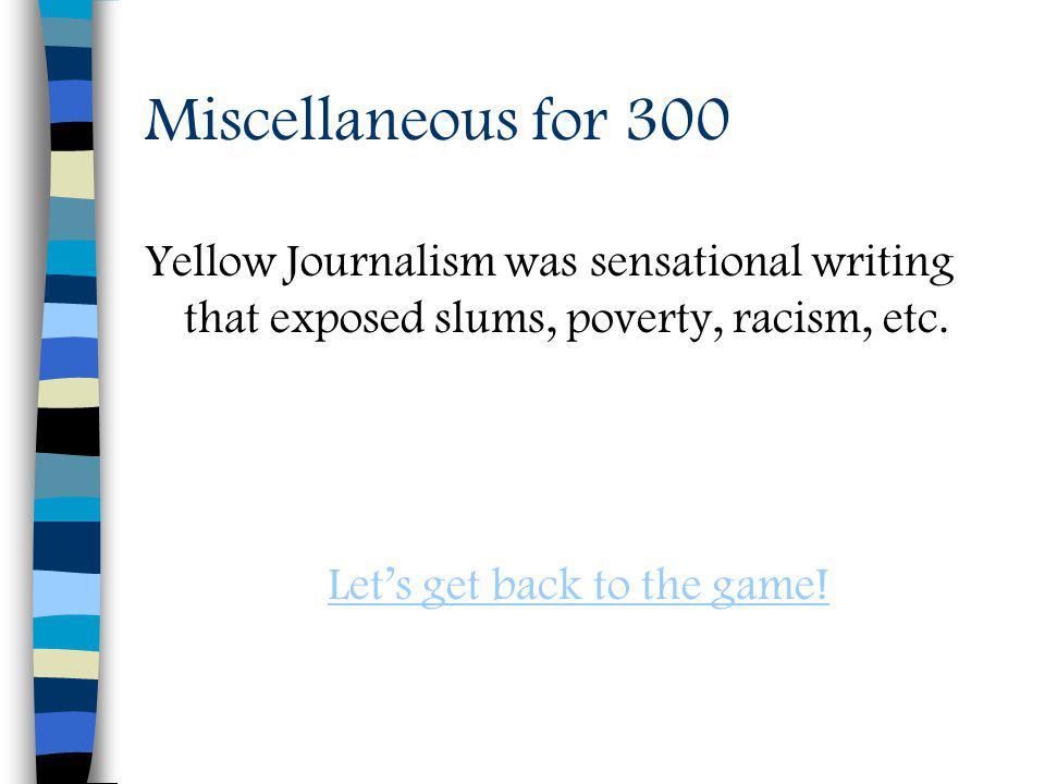 Miscellaneous for 300 Yellow Journalism was sensational writing that exposed slums, poverty, racism, etc.