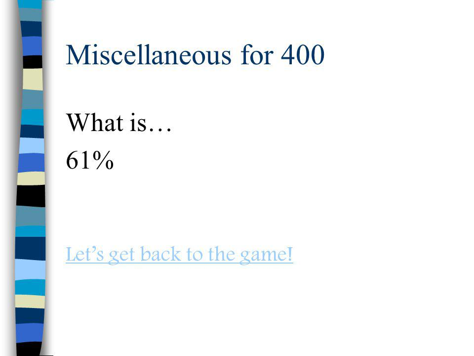 Miscellaneous for 400 What is… 61% Lets get back to the game!