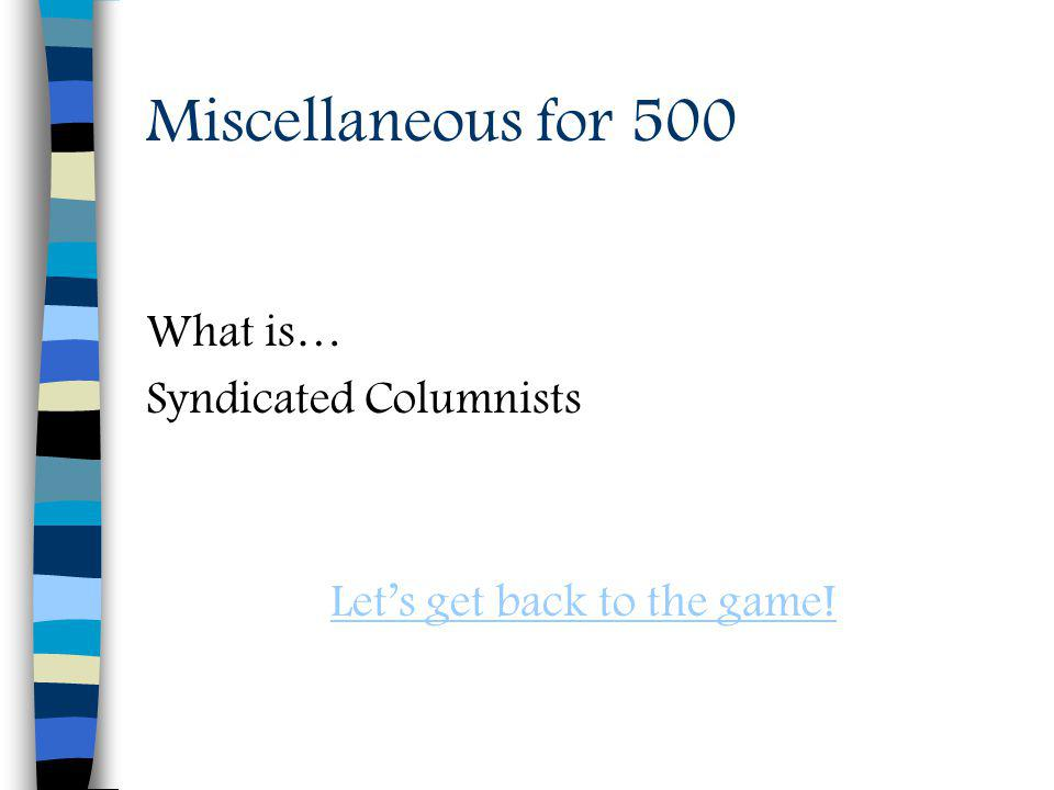 Miscellaneous for 500 What is… Syndicated Columnists Lets get back to the game!