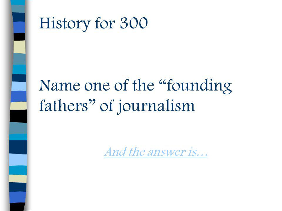 History for 300 Name one of the founding fathers of journalism And the answer is…