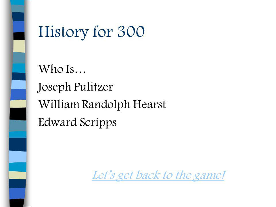History for 300 Who Is… Joseph Pulitzer William Randolph Hearst Edward Scripps Lets get back to the game!