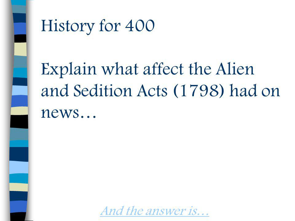 History for 400 Explain what affect the Alien and Sedition Acts (1798) had on news… And the answer is…