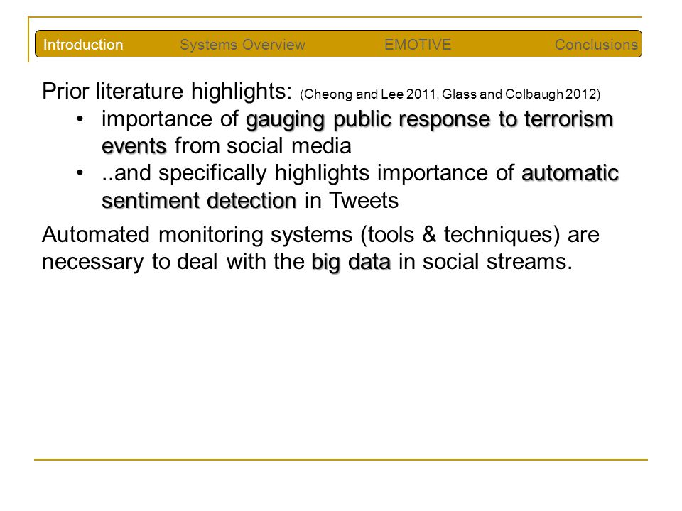 Prior literature highlights: (Cheong and Lee 2011, Glass and Colbaugh 2012) gauging public response to terrorism eventsimportance of gauging public response to terrorism events from social media automatic sentiment detection..and specifically highlights importance of automatic sentiment detection in Tweets big data Automated monitoring systems (tools & techniques) are necessary to deal with the big data in social streams.