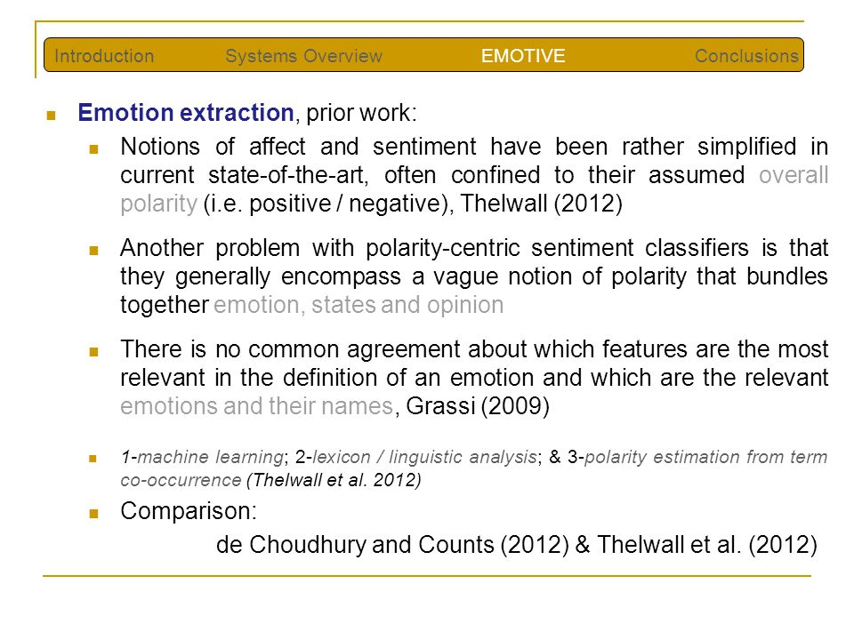 Emotion extraction, prior work: Notions of affect and sentiment have been rather simplified in current state-of-the-art, often confined to their assumed overall polarity (i.e.