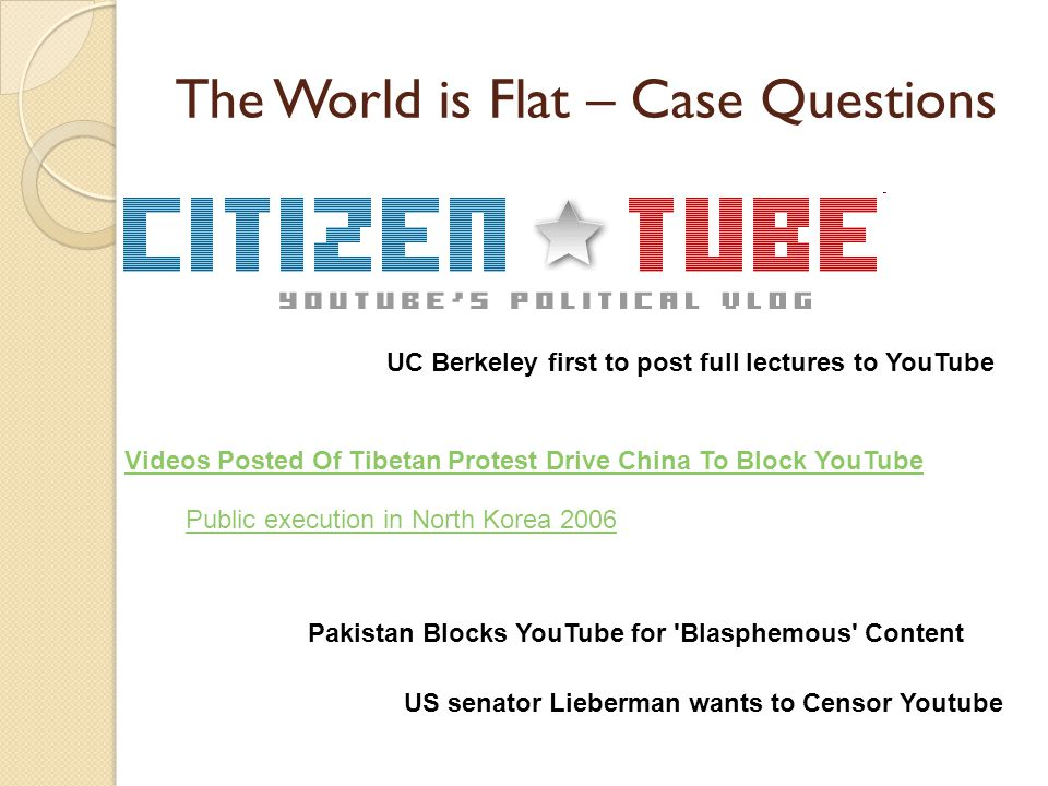 The World is Flat – Case Questions UC Berkeley first to post full lectures to YouTube Videos Posted Of Tibetan Protest Drive China To Block YouTube Pa