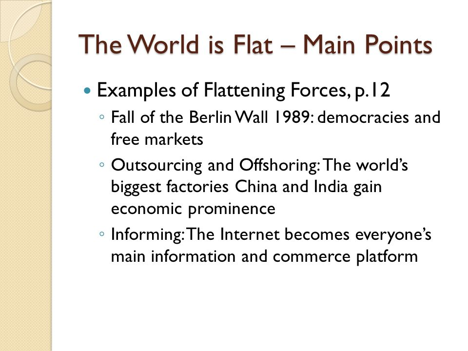 The World is Flat – Main Points Examples of Flattening Forces, p.12 Fall of the Berlin Wall 1989: democracies and free markets Outsourcing and Offshor