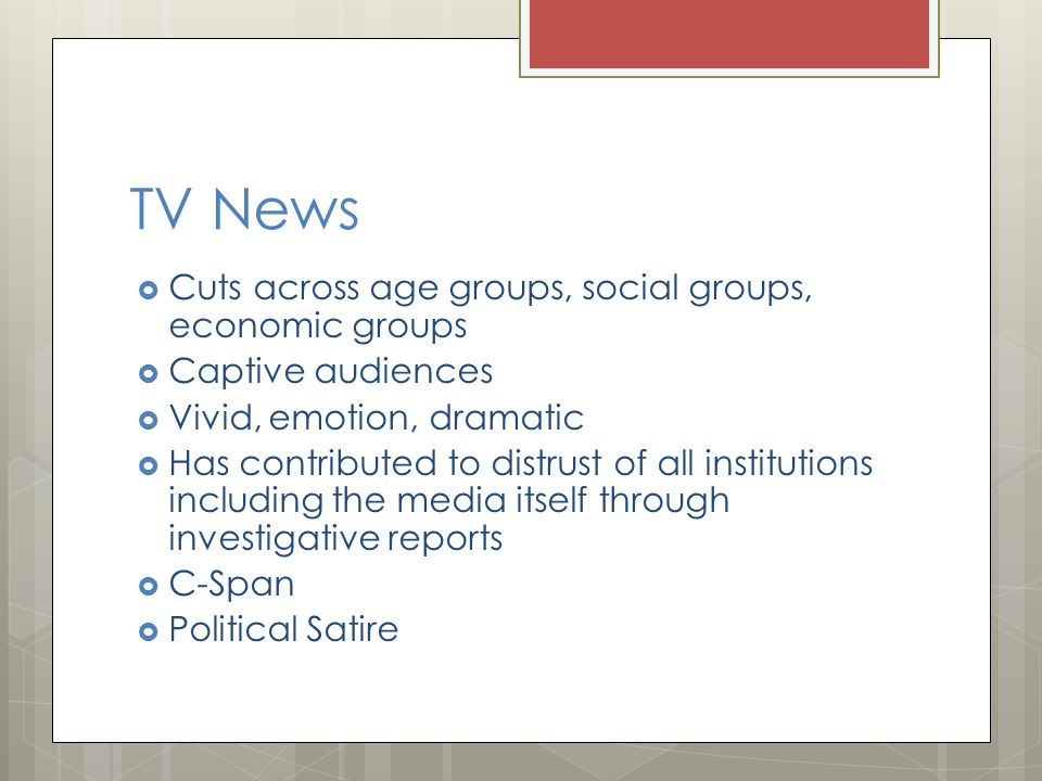 TV News Cuts across age groups, social groups, economic groups Captive audiences Vivid, emotion, dramatic Has contributed to distrust of all institutions including the media itself through investigative reports C-Span Political Satire