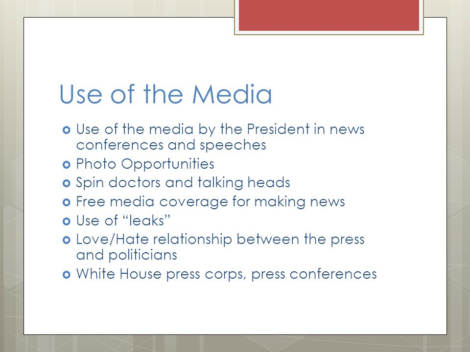 Use of the Media Use of the media by the President in news conferences and speeches Photo Opportunities Spin doctors and talking heads Free media coverage for making news Use of leaks Love/Hate relationship between the press and politicians White House press corps, press conferences