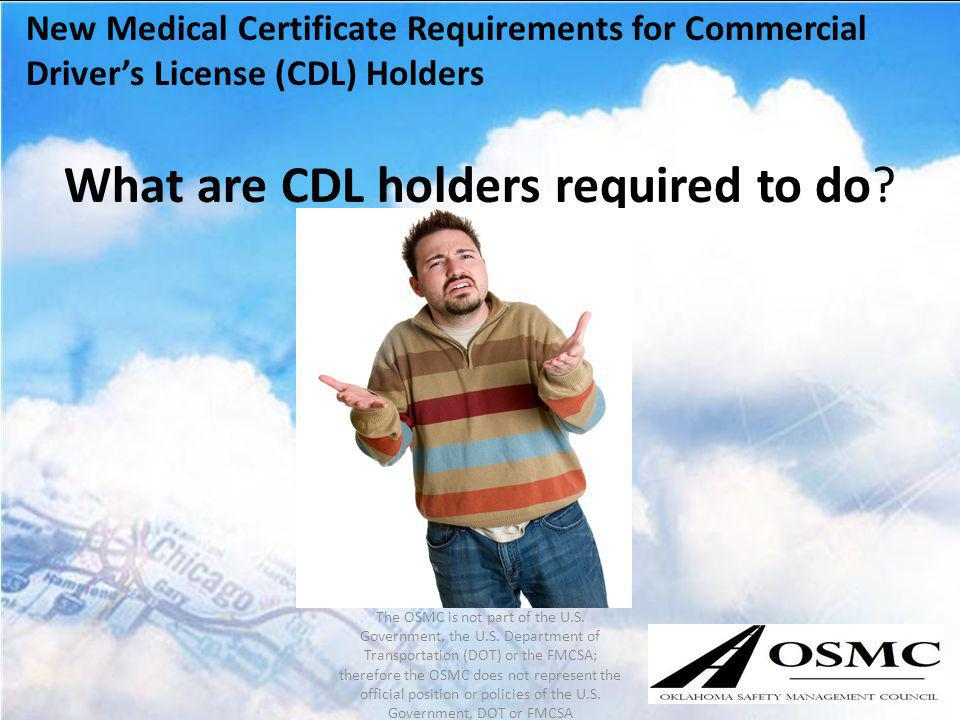 New Medical Certificate Requirements for Commercial Drivers License (CDL) Holders What are CDL holders required to do? The OSMC is not part of the U.S