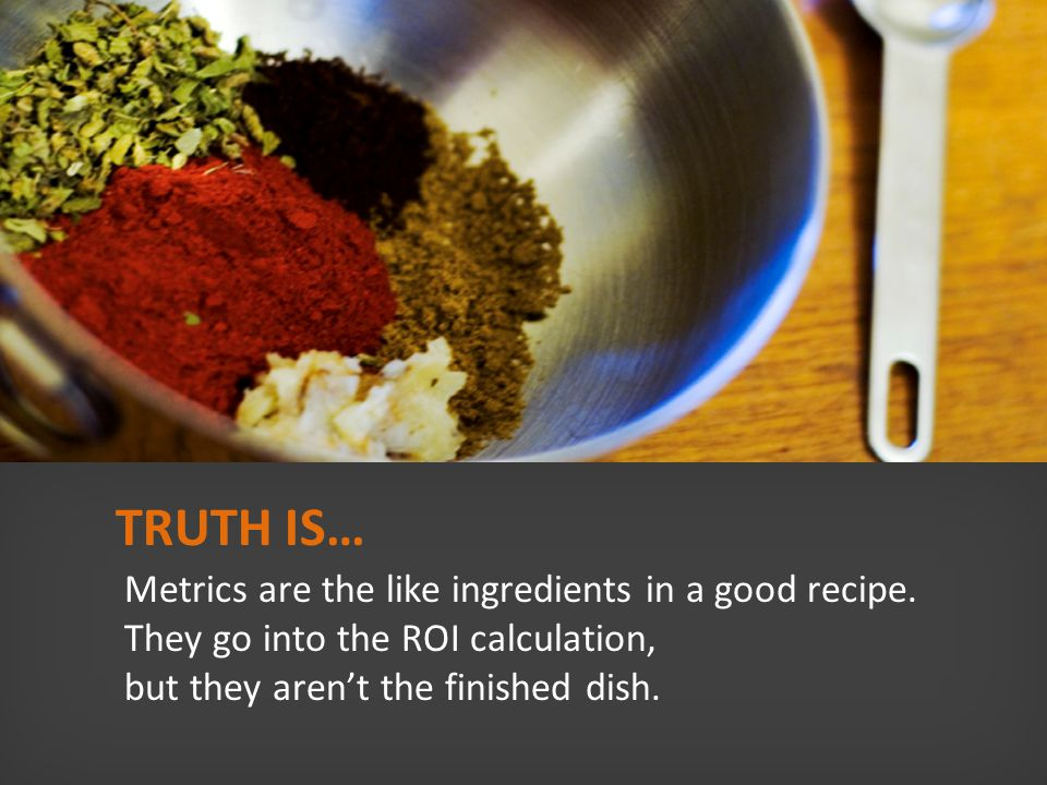 TRUTH IS… Metrics are the like ingredients in a good recipe.