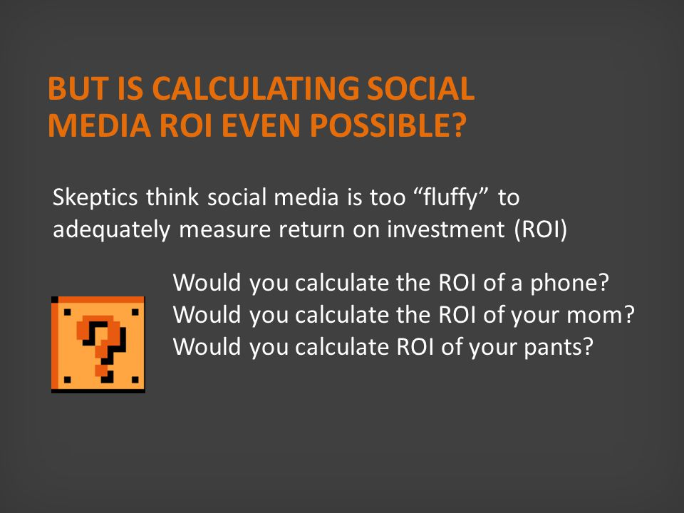 Social Media Myth #1 Social media ROI cannot be calculated because there are too many unknowns…